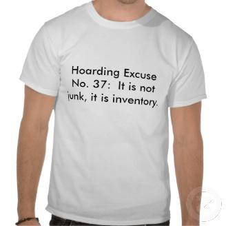 hoarding_excuse_no_37_it_is_not_junk_it_is_tshirt-r1df586d4edf44baaa04f50e463b48657_804gs_216