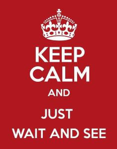 keep calm and just wait and see